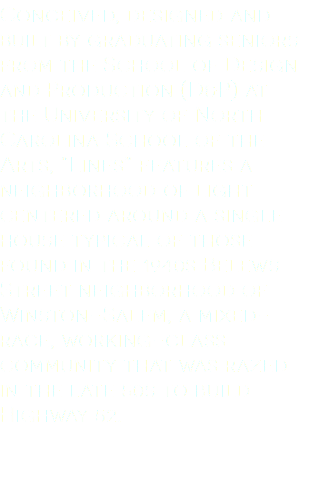 "Conceived, designed and built by graduating seniors from the School of Design and Production (D&P) at the University of North Carolina School of the Arts, ""Lines"" features a neighborhood of light centered around a single house typical of those found in the 1940s Belews Street neighborhood of Winston-Salem, a mixed-race, working-class community that was razed in the late 50s to build Highway 52."