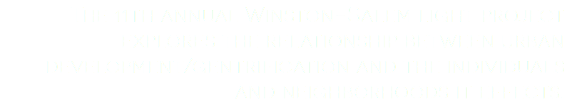 The 11th annual Winston-Salem light project explores the relationship between urban development/gentrification and the individuals and neighborhoods it effects.